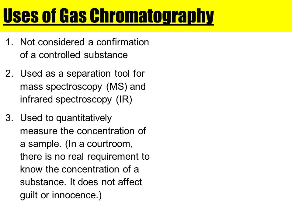 Uses of Gas Chromatography 1.Not considered a confirmation of a controlled substance 2.Used as a separation tool for mass spectroscopy (MS) and infrared spectroscopy (IR) 3.Used to quantitatively measure the concentration of a sample.