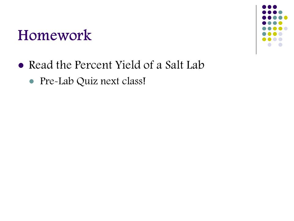 Homework Read the Percent Yield of a Salt Lab Pre-Lab Quiz next class!
