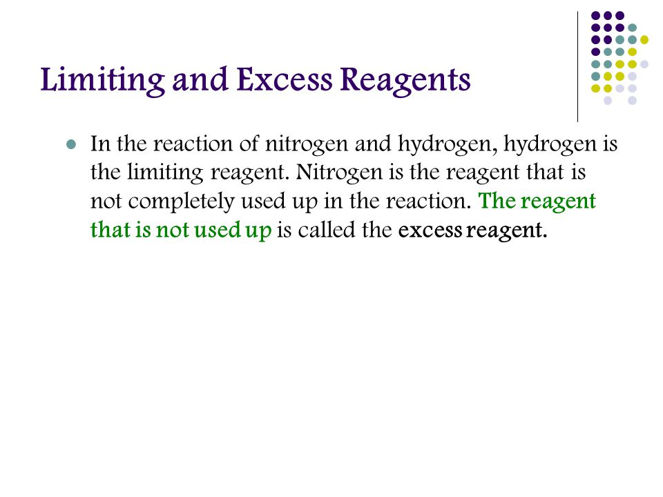 Limiting and Excess Reagents In the reaction of nitrogen and hydrogen, hydrogen is the limiting reagent.
