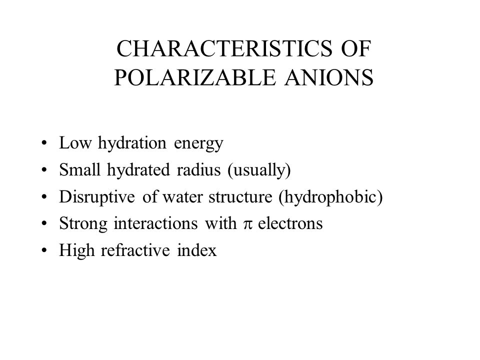 CHARACTERISTICS OF POLARIZABLE ANIONS Low hydration energy Small hydrated radius (usually) Disruptive of water structure (hydrophobic) Strong interact