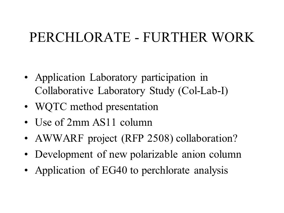 PERCHLORATE - FURTHER WORK Application Laboratory participation in Collaborative Laboratory Study (Col-Lab-I) WQTC method presentation Use of 2mm AS11