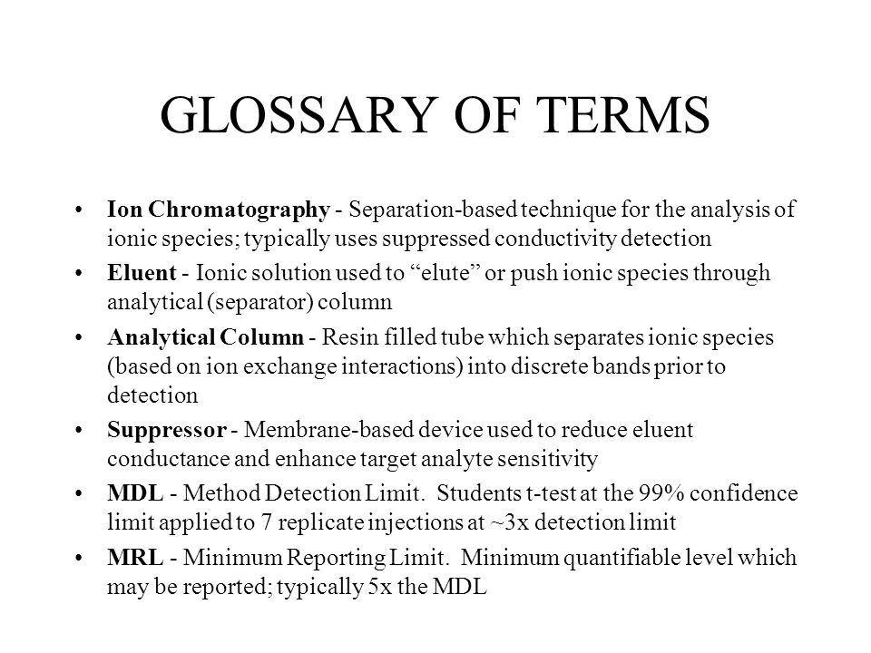 GLOSSARY OF TERMS Ion Chromatography - Separation-based technique for the analysis of ionic species; typically uses suppressed conductivity detection