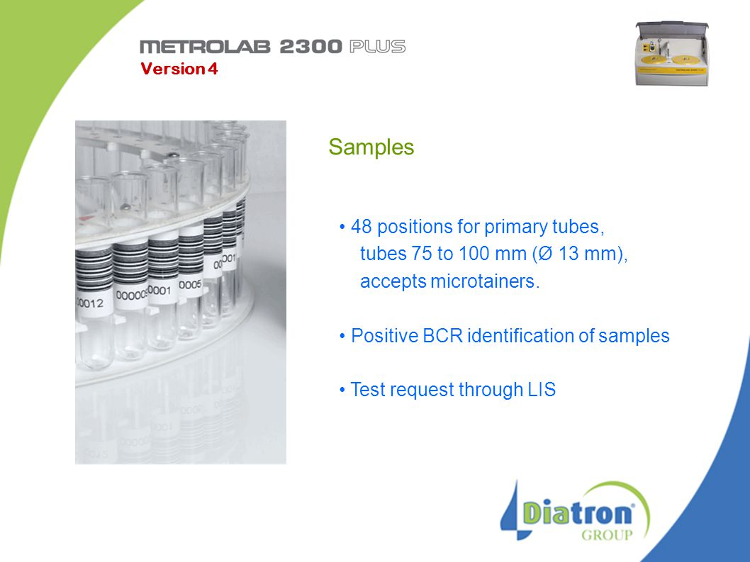 Samples 48 positions for primary tubes, tubes 75 to 100 mm (Ø 13 mm), accepts microtainers. Positive BCR identification of samples Test request throug