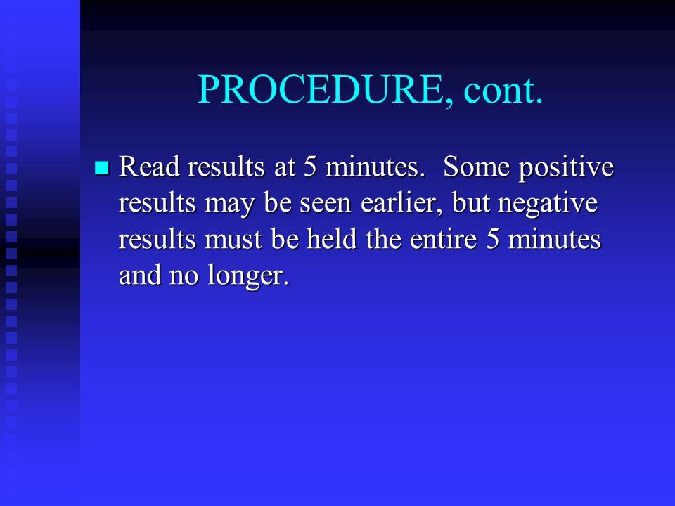 PROCEDURE, cont. Read results at 5 minutes. Some positive results may be seen earlier, but negative results must be held the entire 5 minutes and no l