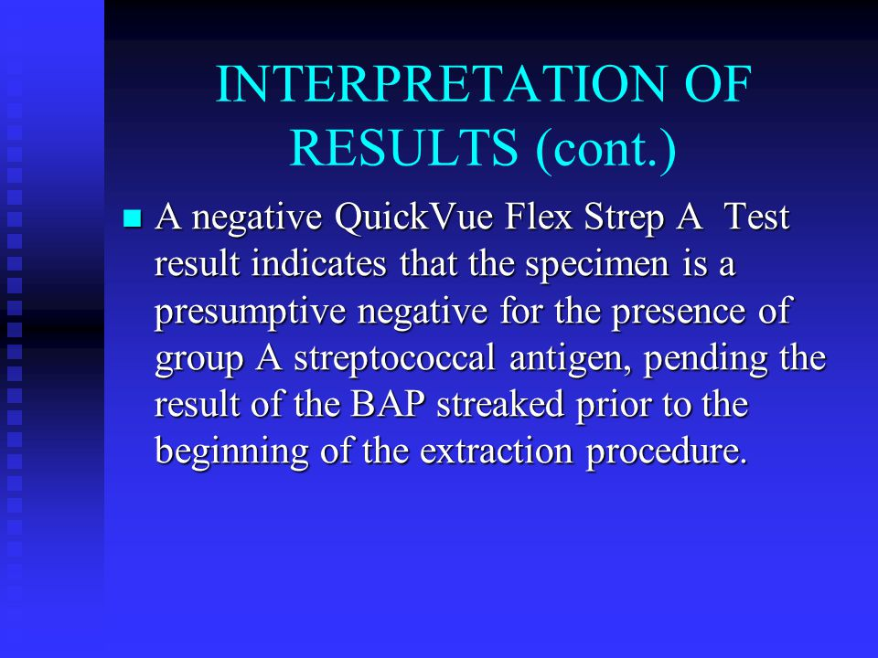 INTERPRETATION OF RESULTS (cont.) A negative QuickVue Flex Strep A Test result indicates that the specimen is a presumptive negative for the presence