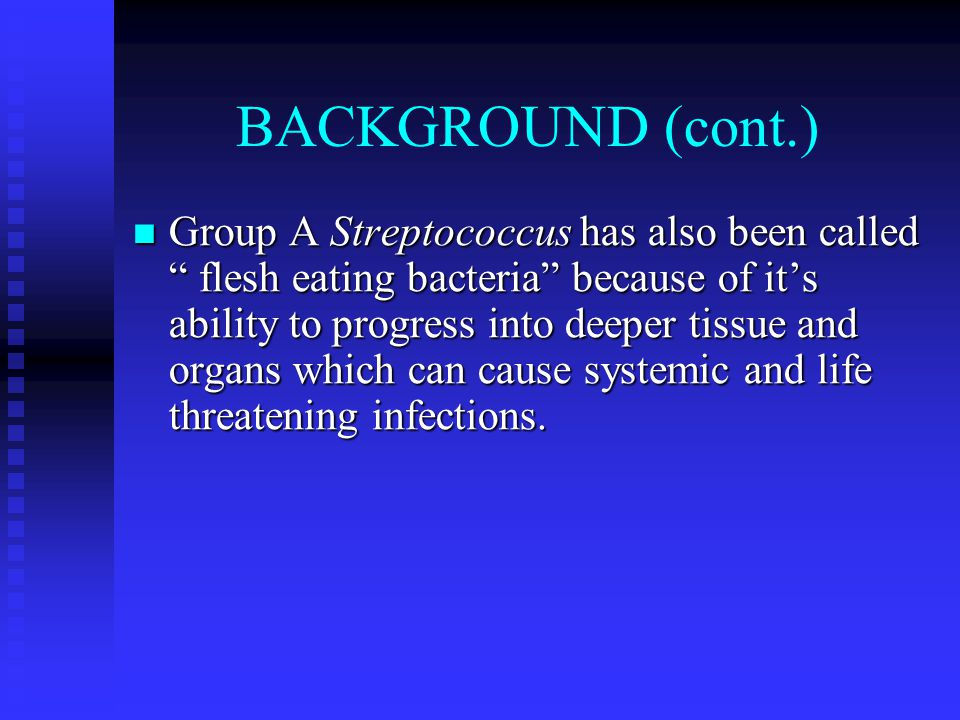 "BACKGROUND (cont.) Group A Streptococcus has also been called "" flesh eating bacteria"" because of it's ability to progress into deeper tissue and orga"
