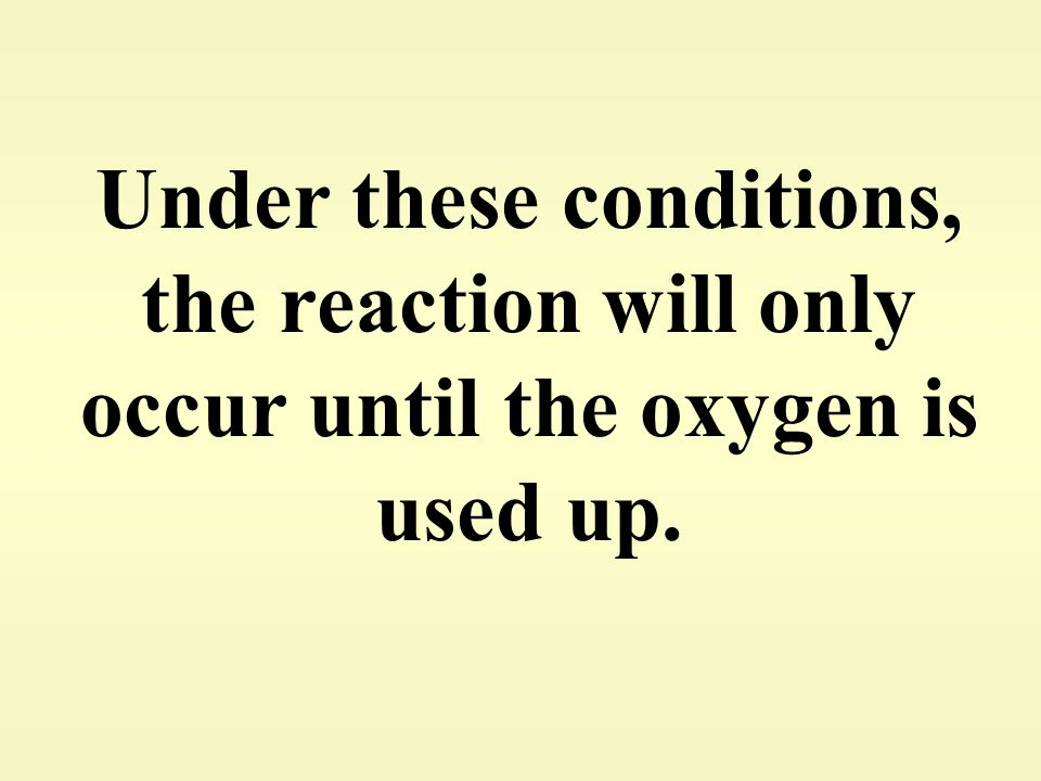 Under these conditions, the reaction will only occur until the oxygen is used up.