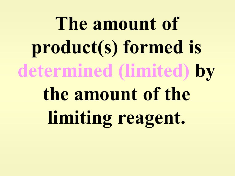 The amount of product(s) formed is determined (limited) by the amount of the limiting reagent.