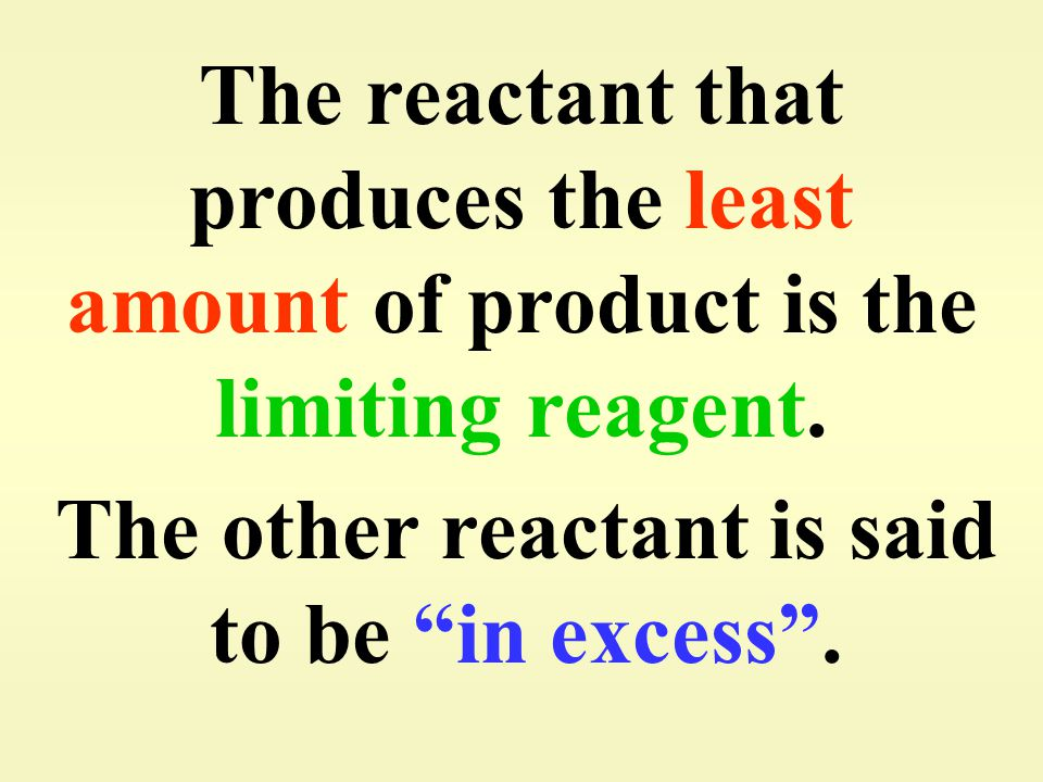 """The reactant that produces the least amount of product is the limiting reagent. The other reactant is said to be """"in excess""""."""
