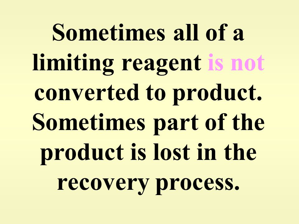 Sometimes all of a limiting reagent is not converted to product.