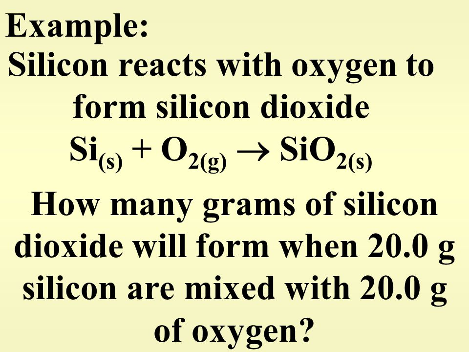 Example: Silicon reacts with oxygen to form silicon dioxide Si (s) + O 2(g)  SiO 2(s) How many grams of silicon dioxide will form when 20.0 g silicon
