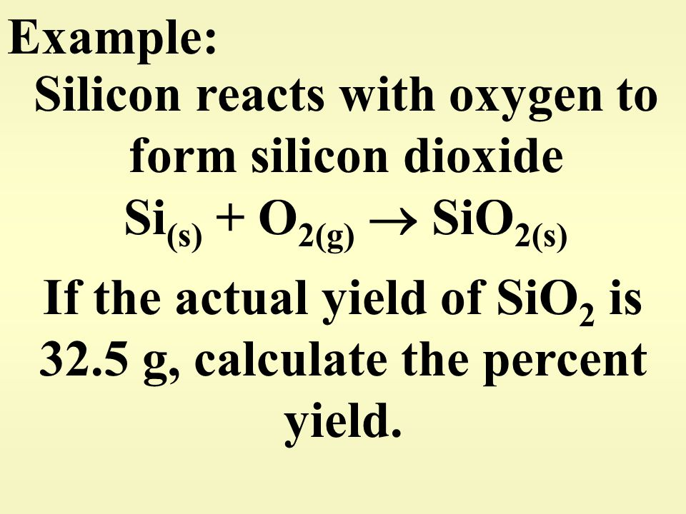 Example: Silicon reacts with oxygen to form silicon dioxide Si (s) + O 2(g)  SiO 2(s) If the actual yield of SiO 2 is 32.5 g, calculate the percent y