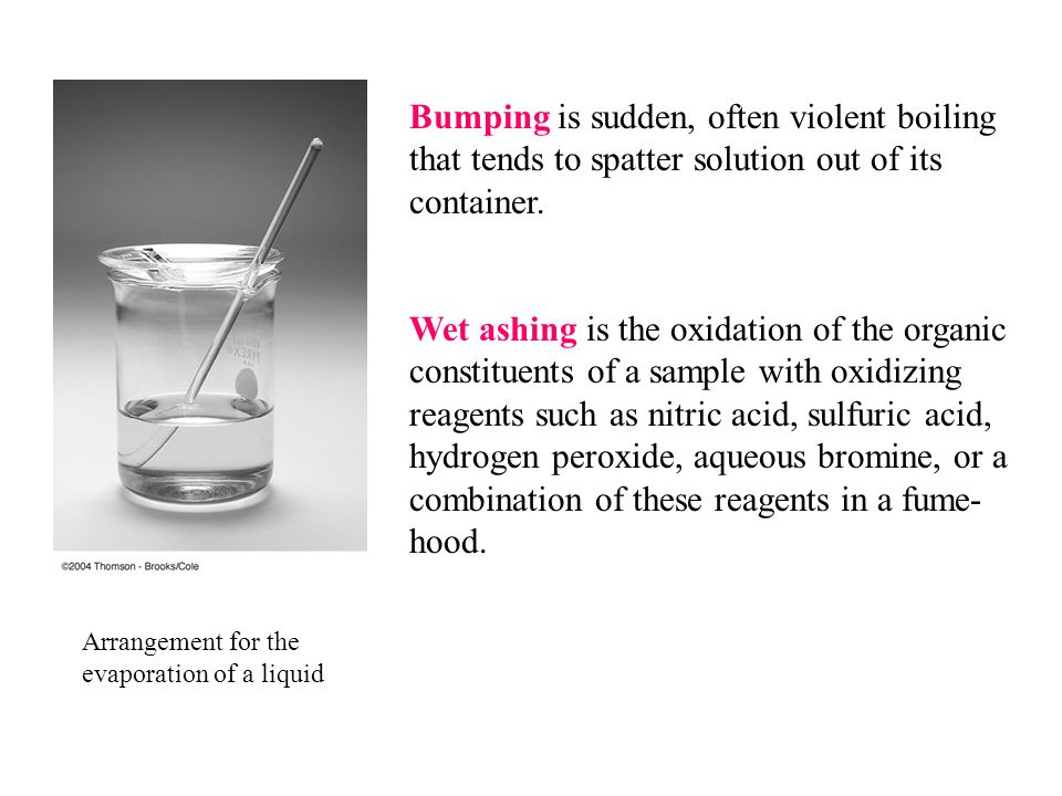 Arrangement for the evaporation of a liquid Bumping is sudden, often violent boiling that tends to spatter solution out of its container. Wet ashing i