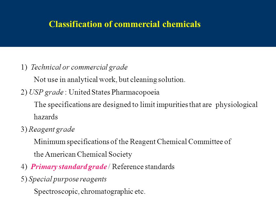 Classification of commercial chemicals 1) Technical or commercial grade Not use in analytical work, but cleaning solution. 2) USP grade : United State