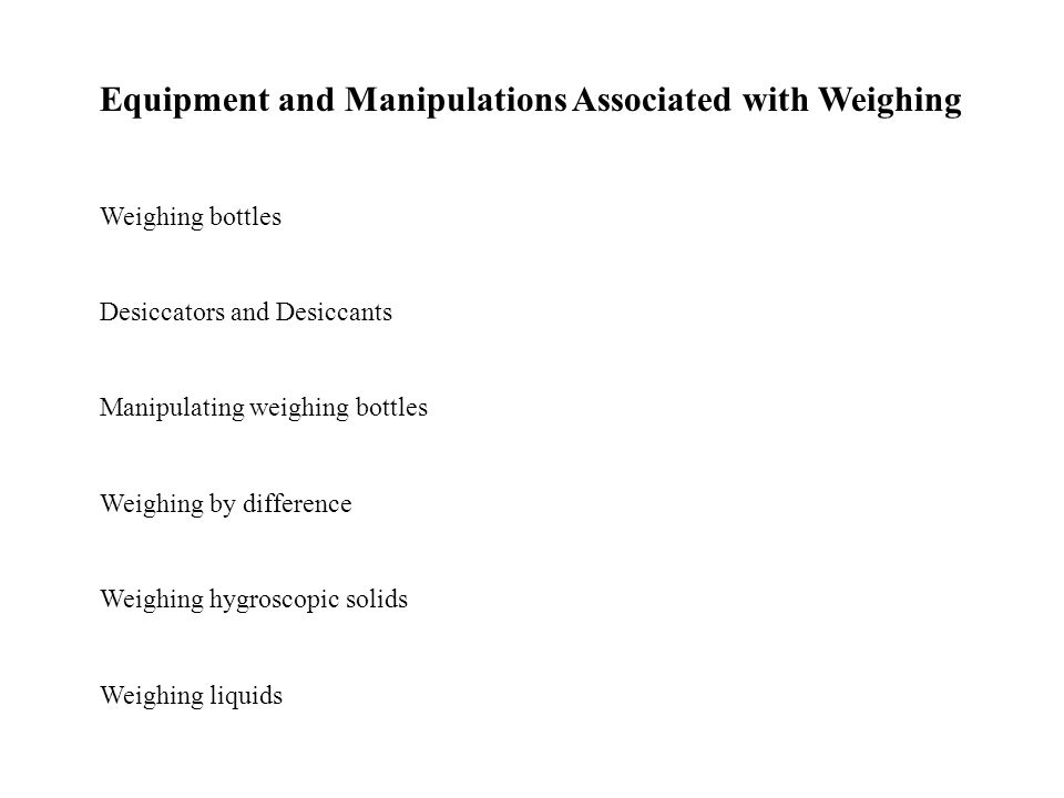 Equipment and Manipulations Associated with Weighing Weighing bottles Desiccators and Desiccants Manipulating weighing bottles Weighing by difference