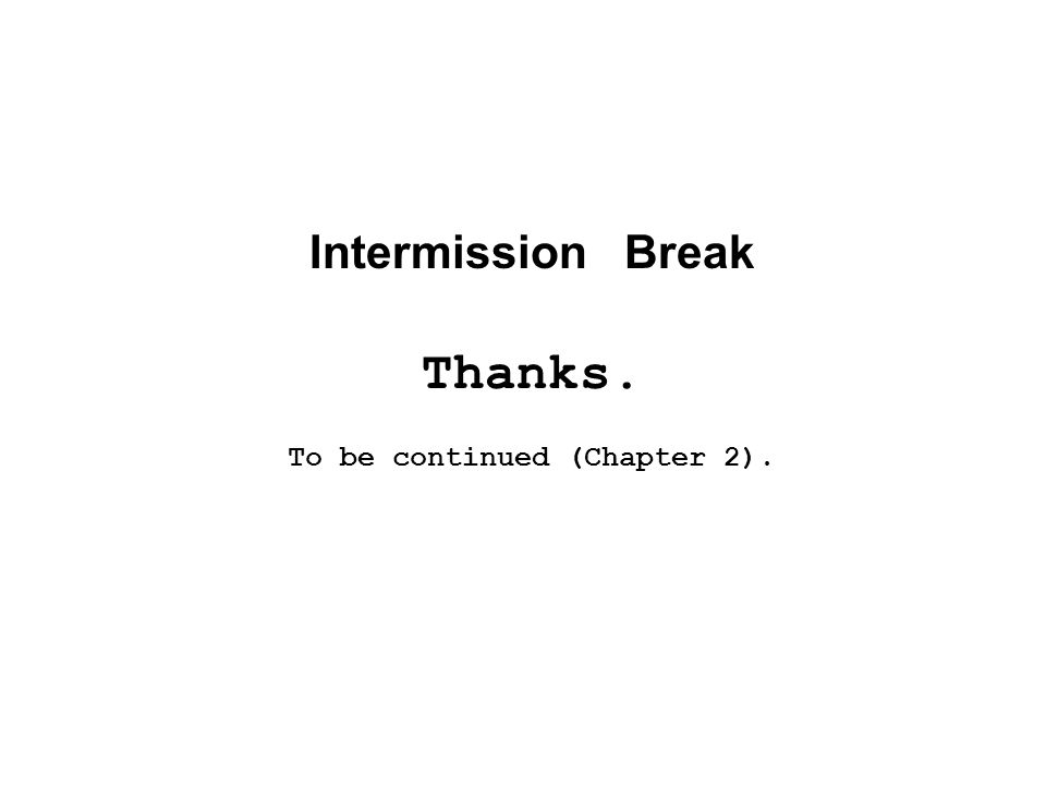 Intermission Break Thanks. To be continued (Chapter 2).