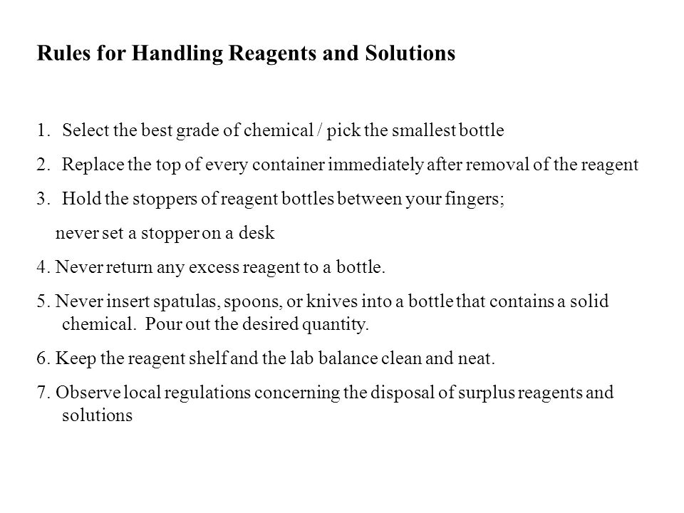 Rules for Handling Reagents and Solutions 1.Select the best grade of chemical / pick the smallest bottle 2.Replace the top of every container immediat