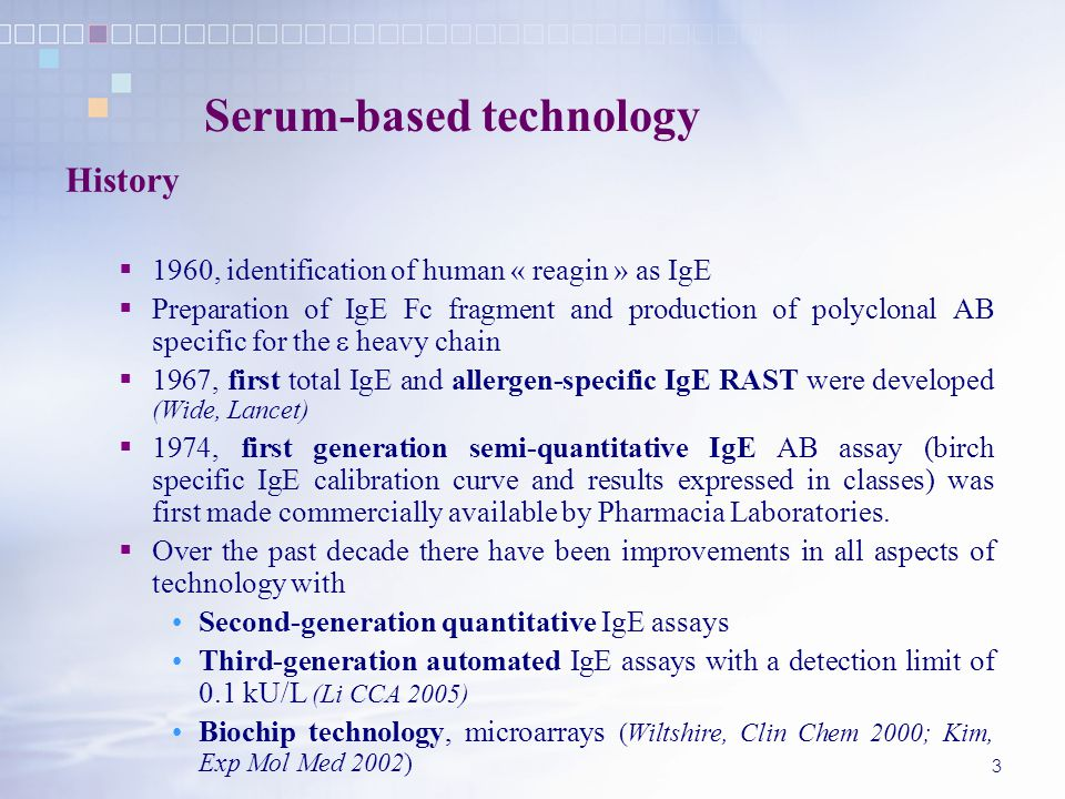 3 Serum-based technology History  1960, identification of human « reagin » as IgE  Preparation of IgE Fc fragment and production of polyclonal AB specific for the  heavy chain  1967, first total IgE and allergen-specific IgE RAST were developed (Wide, Lancet)  1974, first generation semi-quantitative IgE AB assay (birch specific IgE calibration curve and results expressed in classes) was first made commercially available by Pharmacia Laboratories.