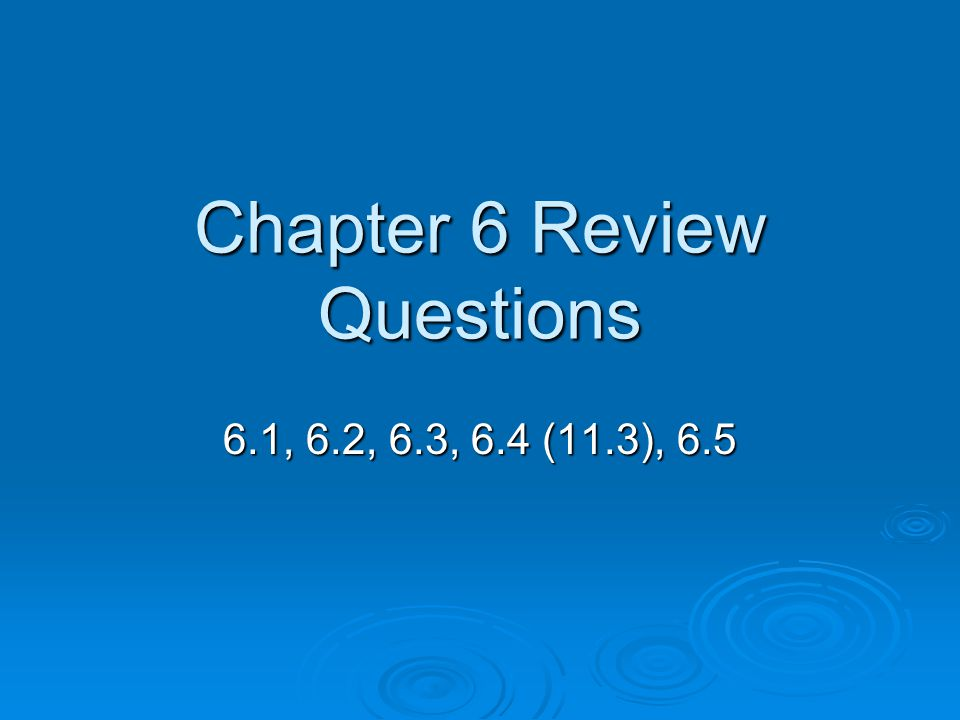 Chapter 6 Review Questions 6.1, 6.2, 6.3, 6.4 (11.3), 6.5