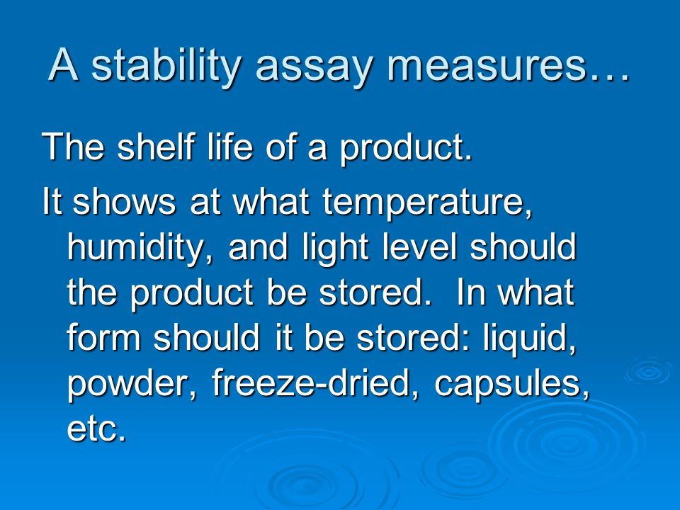 A stability assay measures… The shelf life of a product. It shows at what temperature, humidity, and light level should the product be stored. In what
