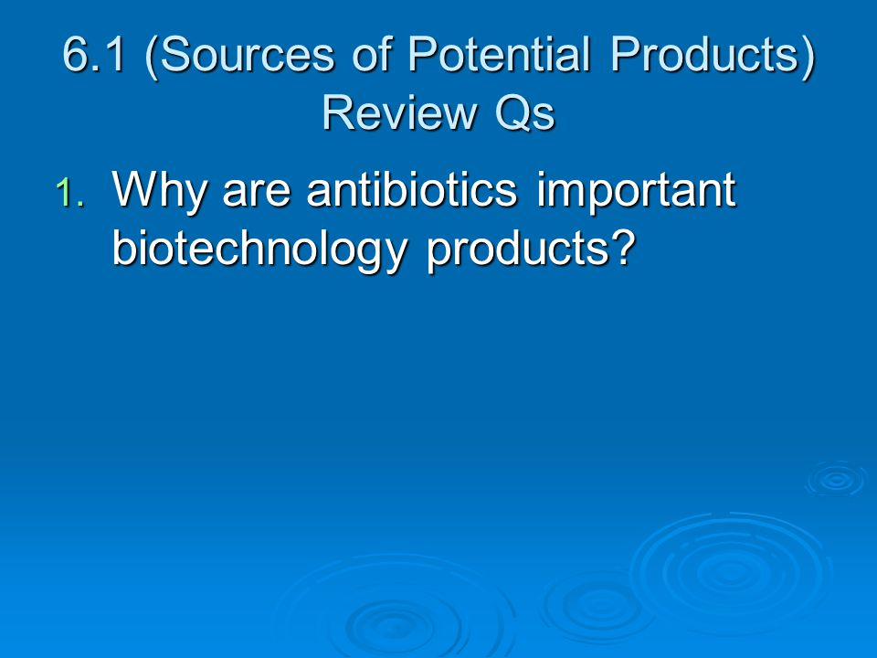 6.1 (Sources of Potential Products) Review Qs 1. Why are antibiotics important biotechnology products?