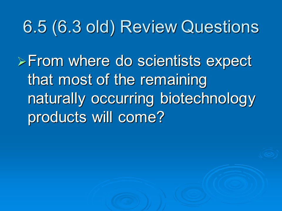 6.5 (6.3 old) Review Questions  From where do scientists expect that most of the remaining naturally occurring biotechnology products will come?