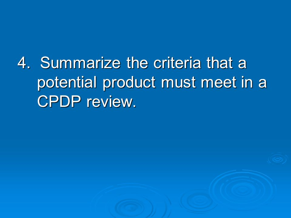 4. Summarize the criteria that a potential product must meet in a CPDP review.