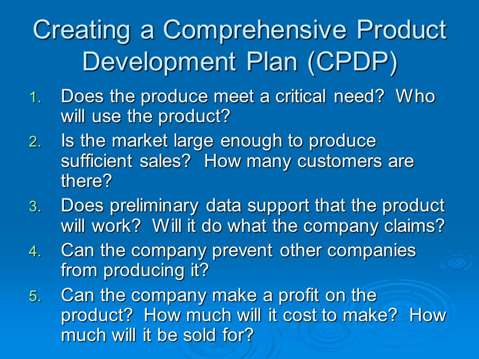 Creating a Comprehensive Product Development Plan (CPDP) 1. Does the produce meet a critical need? Who will use the product? 2. Is the market large en