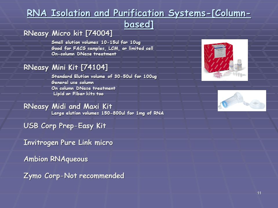 11 RNA Isolation and Purification Systems-[Column- based] RNeasy Micro kit [74004] Small elution volumes 10-15ul for 10ug Good for FACS samples, LCM, or limited cell On-column DNase treatment RNeasy Mini Kit [74104] Standard Elution volume of 30-50ul for 100ug General use column On column DNase treatment Lipid or Fiber kits too Lipid or Fiber kits too RNeasy Midi and Maxi Kit Large elution volumes 150-800ul for 1mg of RNA USB Corp Prep-Easy Kit Invitrogen Pure Link micro Ambion RNAqueous Zymo Corp-Not recommended