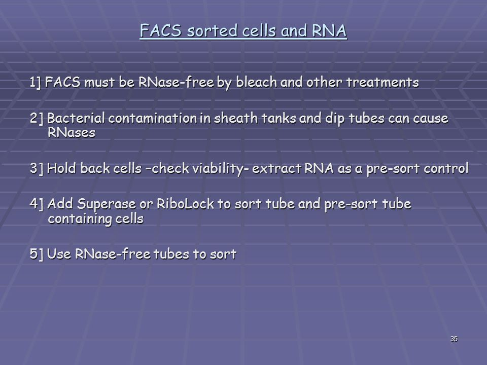 35 FACS sorted cells and RNA 1] FACS must be RNase-free by bleach and other treatments 2] Bacterial contamination in sheath tanks and dip tubes can cause RNases 3] Hold back cells –check viability- extract RNA as a pre-sort control 4] Add Superase or RiboLock to sort tube and pre-sort tube containing cells 5] Use RNase-free tubes to sort