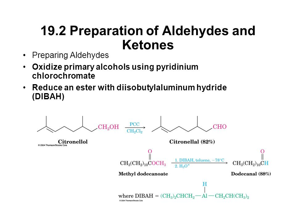 19.2 Preparation of Aldehydes and Ketones Preparing Aldehydes Oxidize primary alcohols using pyridinium chlorochromate Reduce an ester with diisobutylaluminum hydride (DIBAH)