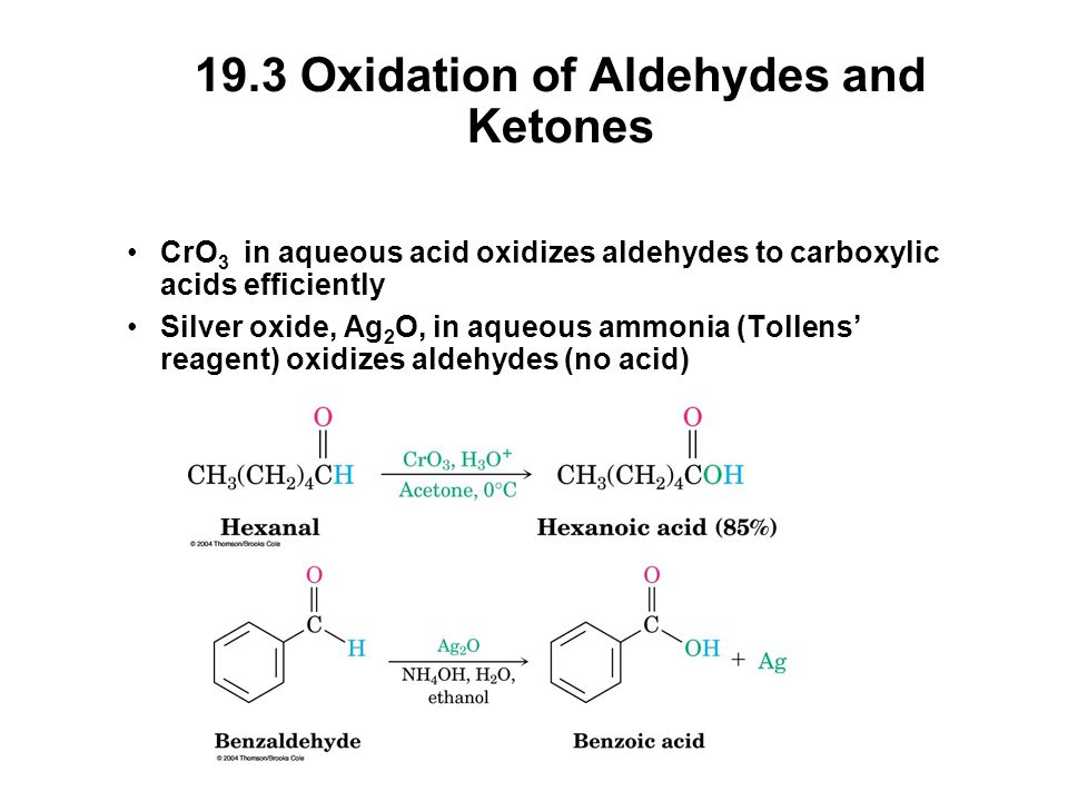 19.3 Oxidation of Aldehydes and Ketones CrO 3 in aqueous acid oxidizes aldehydes to carboxylic acids efficiently Silver oxide, Ag 2 O, in aqueous ammonia (Tollens' reagent) oxidizes aldehydes (no acid)