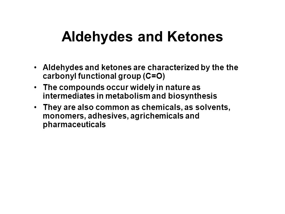 Aldehydes and Ketones Aldehydes and ketones are characterized by the the carbonyl functional group (C=O) The compounds occur widely in nature as intermediates in metabolism and biosynthesis They are also common as chemicals, as solvents, monomers, adhesives, agrichemicals and pharmaceuticals