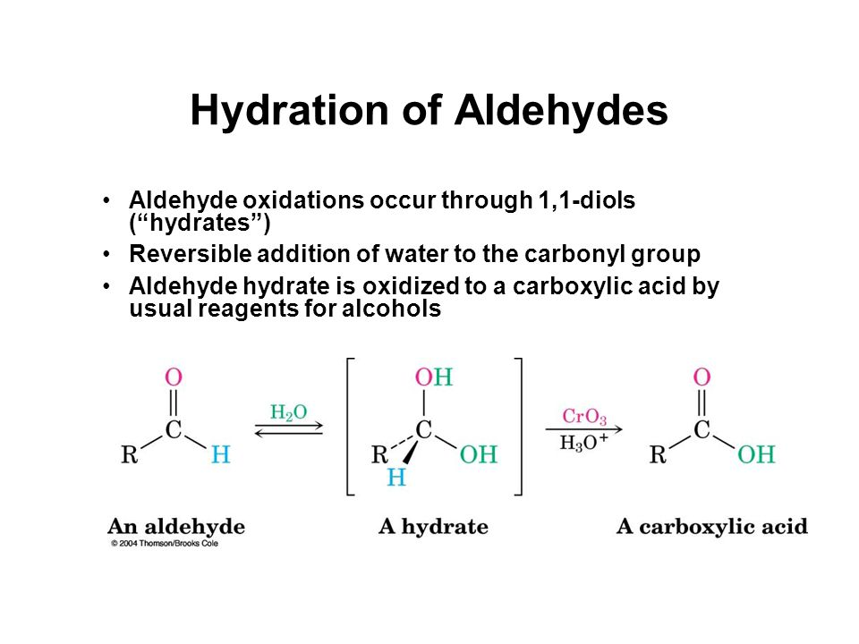Hydration of Aldehydes Aldehyde oxidations occur through 1,1-diols ( hydrates ) Reversible addition of water to the carbonyl group Aldehyde hydrate is oxidized to a carboxylic acid by usual reagents for alcohols