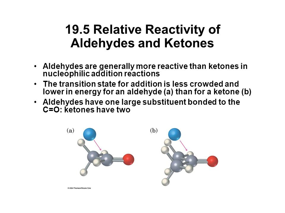 19.5 Relative Reactivity of Aldehydes and Ketones Aldehydes are generally more reactive than ketones in nucleophilic addition reactions The transition state for addition is less crowded and lower in energy for an aldehyde (a) than for a ketone (b) Aldehydes have one large substituent bonded to the C=O: ketones have two