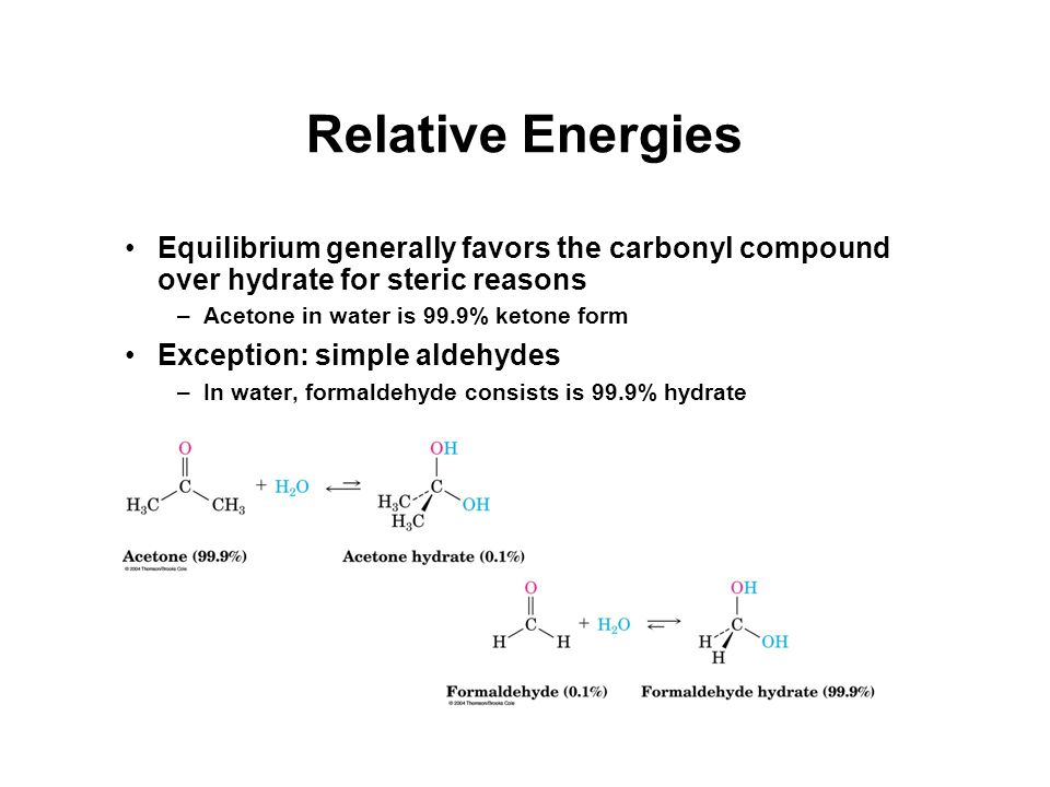 Relative Energies Equilibrium generally favors the carbonyl compound over hydrate for steric reasons –Acetone in water is 99.9% ketone form Exception: simple aldehydes –In water, formaldehyde consists is 99.9% hydrate