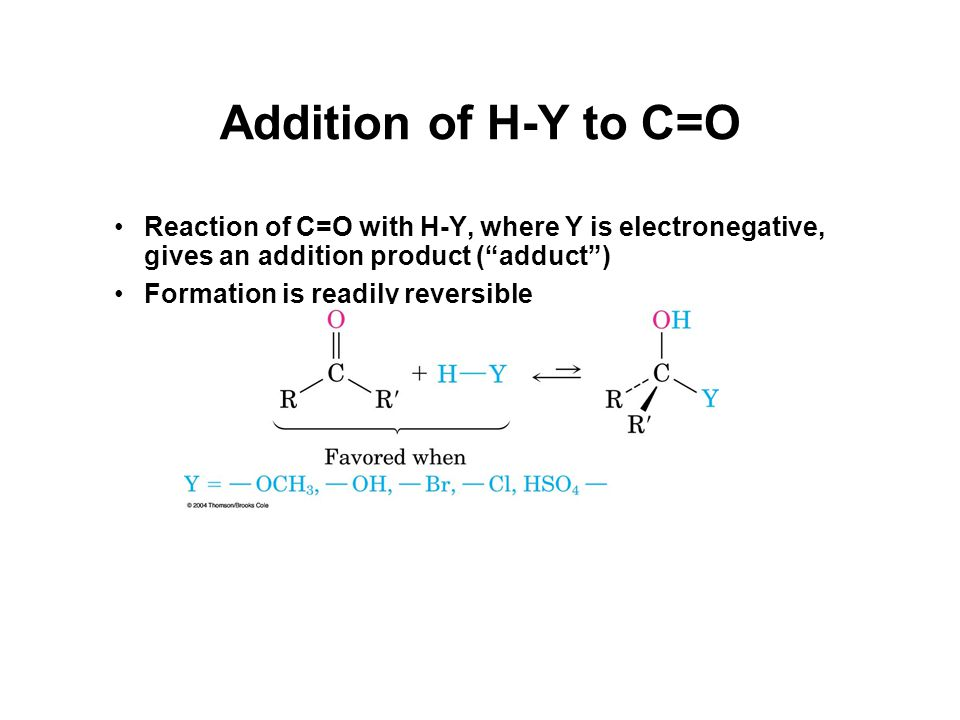 Addition of H-Y to C=O Reaction of C=O with H-Y, where Y is electronegative, gives an addition product ( adduct ) Formation is readily reversible
