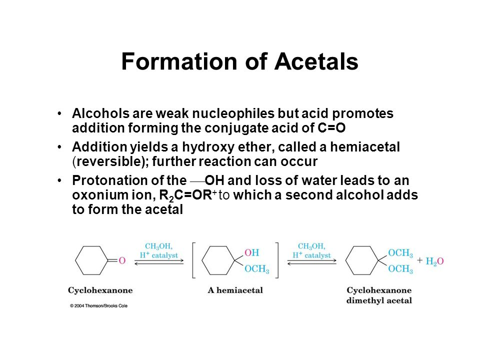 Formation of Acetals Alcohols are weak nucleophiles but acid promotes addition forming the conjugate acid of C=O Addition yields a hydroxy ether, called a hemiacetal (reversible); further reaction can occur Protonation of the  OH and loss of water leads to an oxonium ion, R 2 C=OR + to which a second alcohol adds to form the acetal