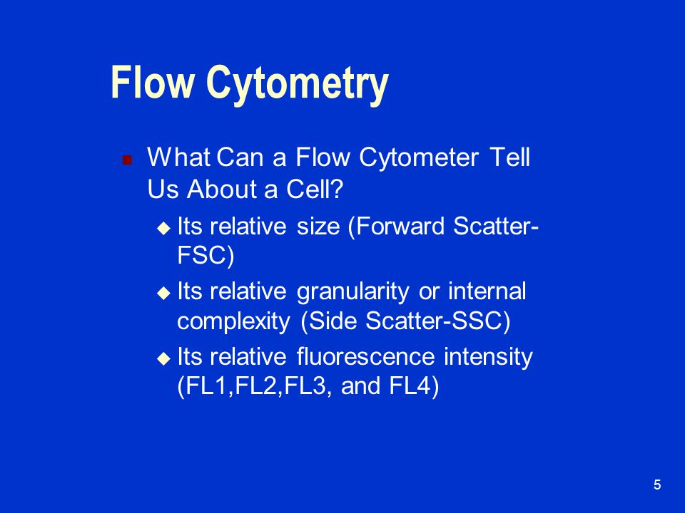 4 Flow Cytometry Laser based high speed electronic cell analyzer Fluorescent conjugated monoclonal antibodies Analyze surface (and cytoplasmic) cellular antigens.