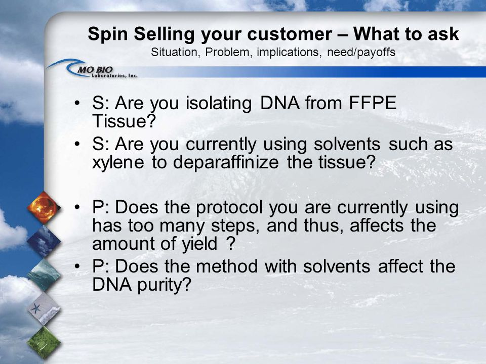 Spin Selling your customer – What to ask Situation, Problem, implications, need/payoffs S: Are you isolating DNA from FFPE Tissue.
