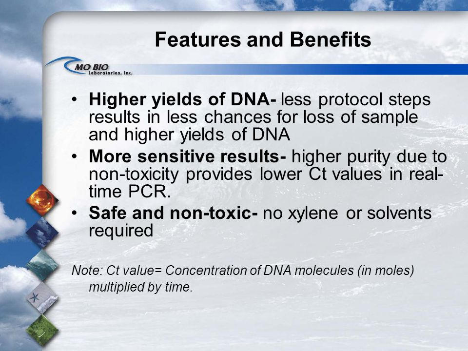 Features and Benefits Higher yields of DNA- less protocol steps results in less chances for loss of sample and higher yields of DNA More sensitive results- higher purity due to non-toxicity provides lower Ct values in real- time PCR.