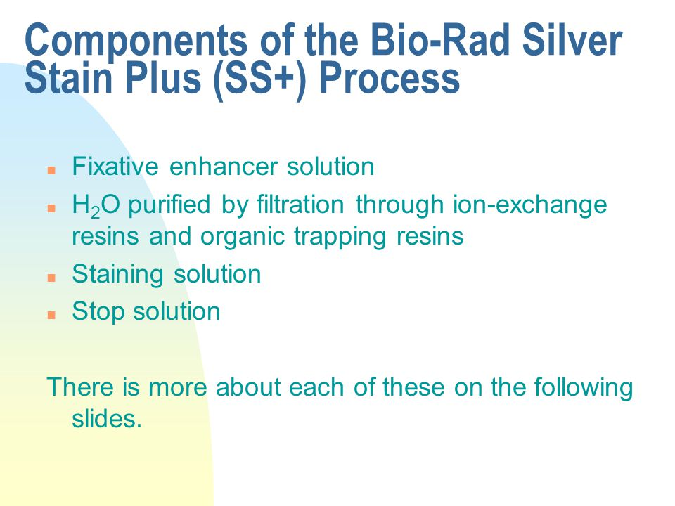 Components of the Bio-Rad Silver Stain Plus (SS+) Process n Fixative enhancer solution n H 2 O purified by filtration through ion-exchange resins and organic trapping resins n Staining solution n Stop solution There is more about each of these on the following slides.