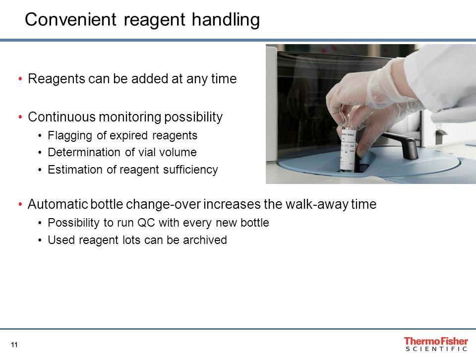 11 Convenient reagent handling Reagents can be added at any time Continuous monitoring possibility Flagging of expired reagents Determination of vial