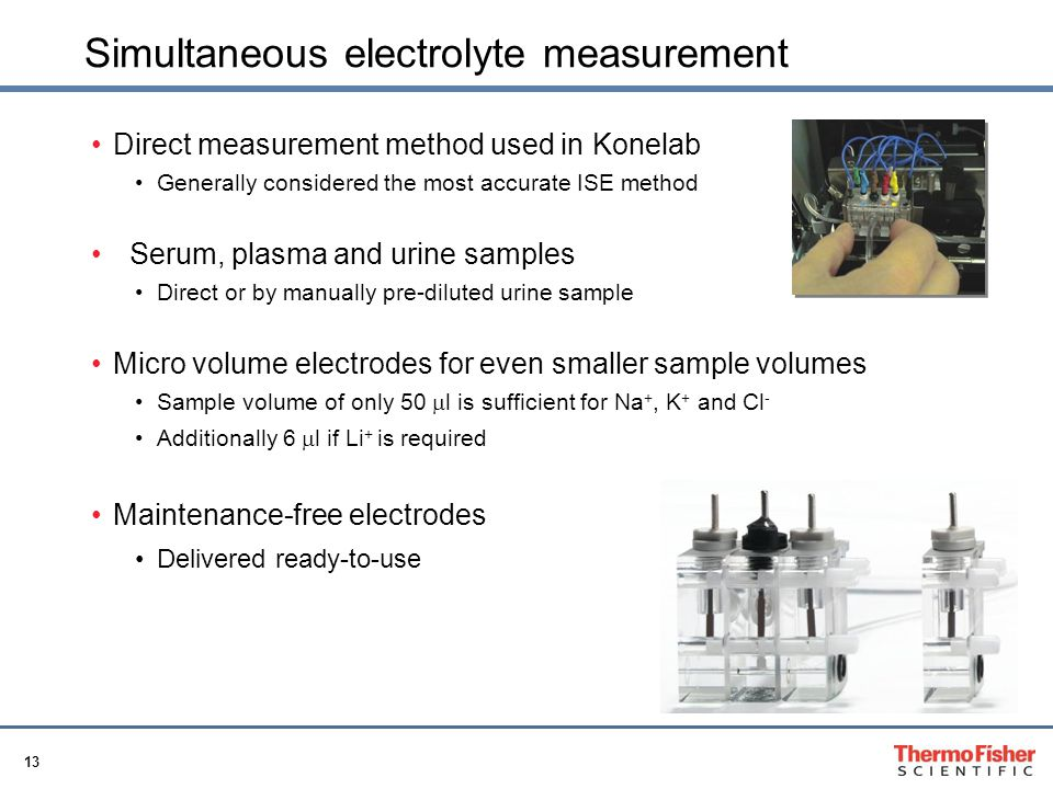 13 Simultaneous electrolyte measurement Direct measurement method used in Konelab Generally considered the most accurate ISE method Serum, plasma and