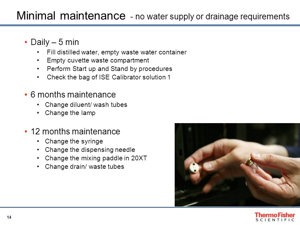 14 Minimal maintenance - no water supply or drainage requirements Daily – 5 min Fill distilled water, empty waste water container Empty cuvette waste