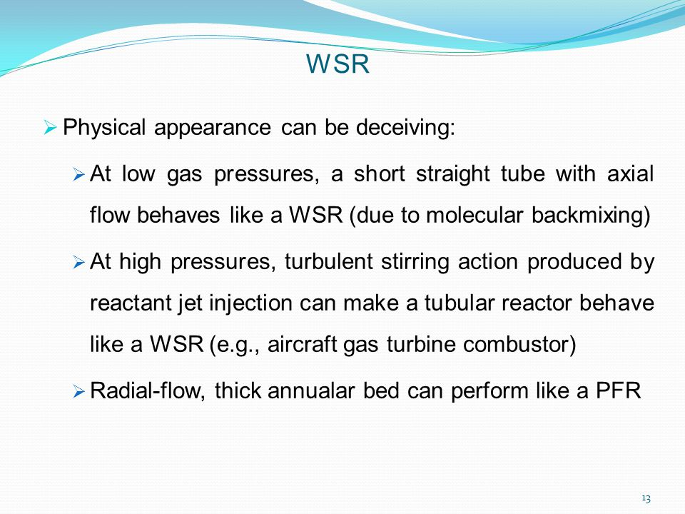  Physical appearance can be deceiving:  At low gas pressures, a short straight tube with axial flow behaves like a WSR (due to molecular backmixing)  At high pressures, turbulent stirring action produced by reactant jet injection can make a tubular reactor behave like a WSR (e.g., aircraft gas turbine combustor)  Radial-flow, thick annualar bed can perform like a PFR WSR 13