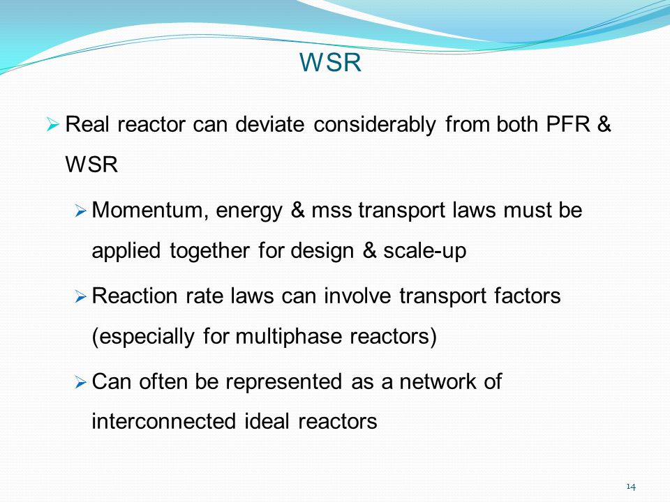  Real reactor can deviate considerably from both PFR & WSR  Momentum, energy & mss transport laws must be applied together for design & scale-up  Reaction rate laws can involve transport factors (especially for multiphase reactors)  Can often be represented as a network of interconnected ideal reactors WSR 14
