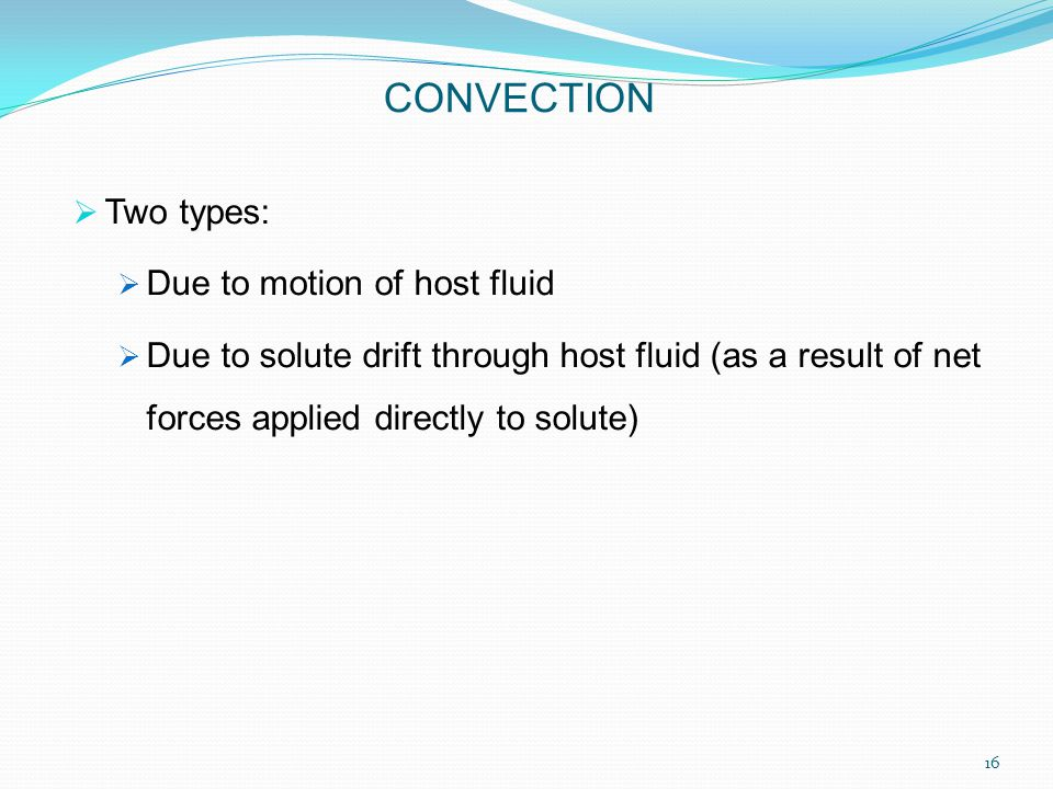  Two types:  Due to motion of host fluid  Due to solute drift through host fluid (as a result of net forces applied directly to solute) CONVECTION 16
