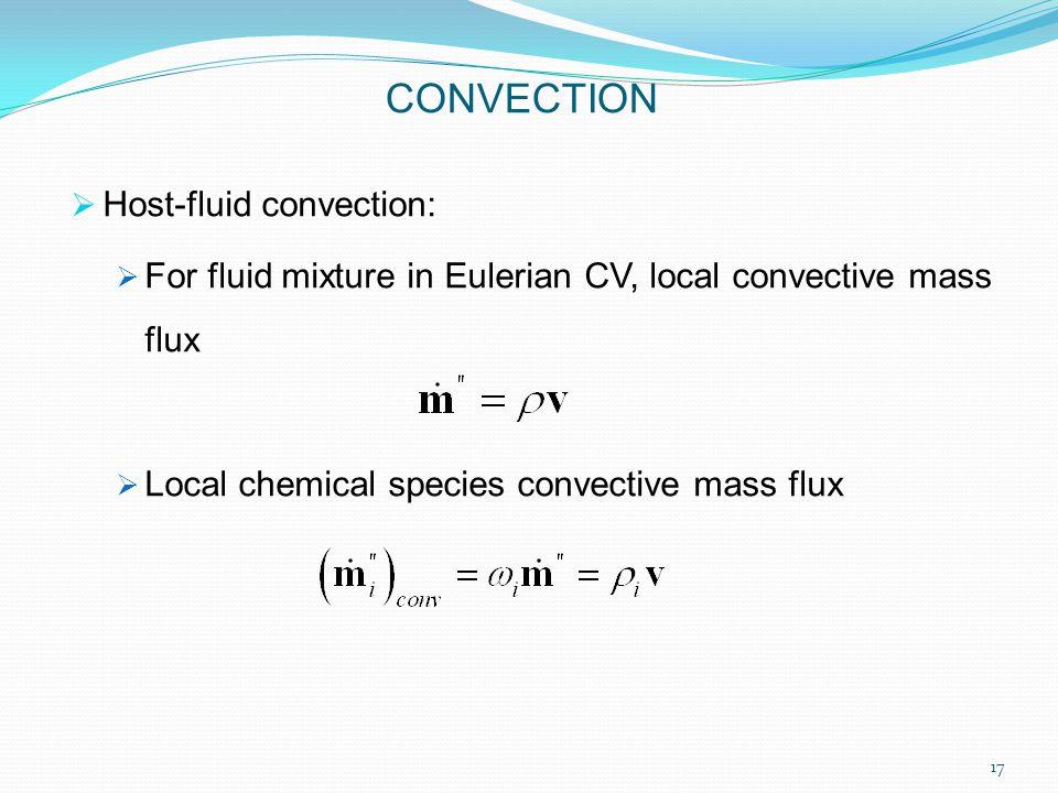  Host-fluid convection:  For fluid mixture in Eulerian CV, local convective mass flux  Local chemical species convective mass flux CONVECTION 17