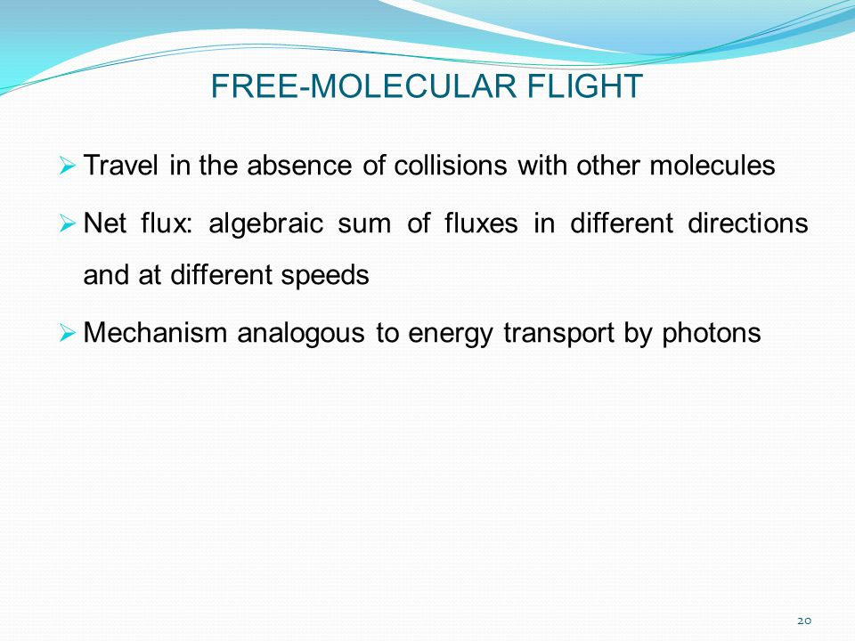 FREE-MOLECULAR FLIGHT  Travel in the absence of collisions with other molecules  Net flux: algebraic sum of fluxes in different directions and at different speeds  Mechanism analogous to energy transport by photons 20